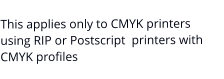 This applies only to CMYK printers using RIP or Postscript  printers with CMYK profiles